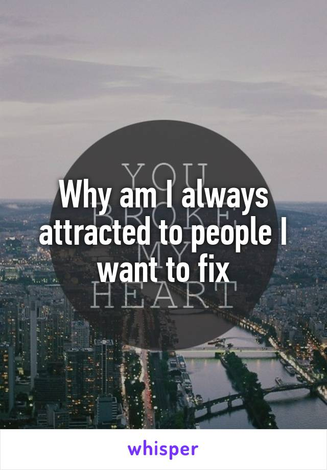 Why am I always attracted to people I want to fix