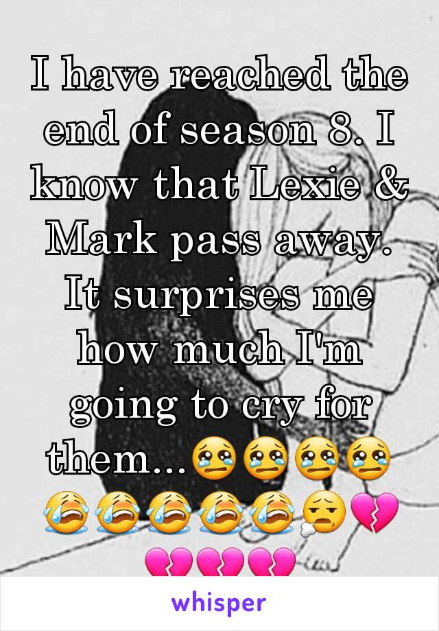 I have reached the end of season 8. I know that Lexie & Mark pass away. It surprises me how much I'm going to cry for them...😢😢😢😢😭😭😭😭😭😧💔💔💔💔