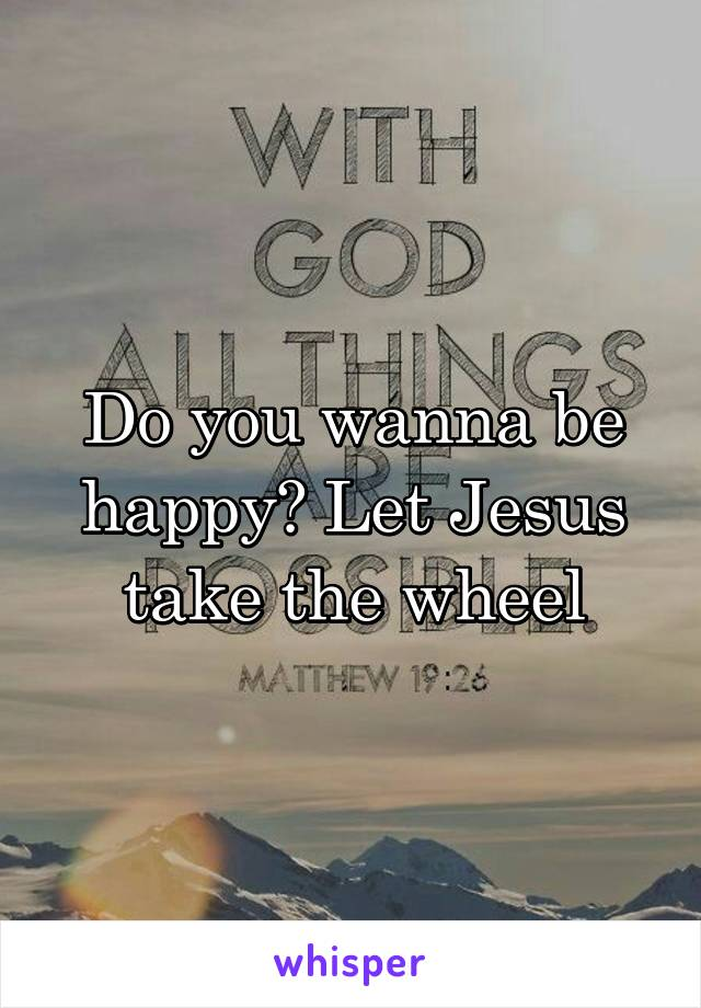 Do you wanna be happy? Let Jesus take the wheel