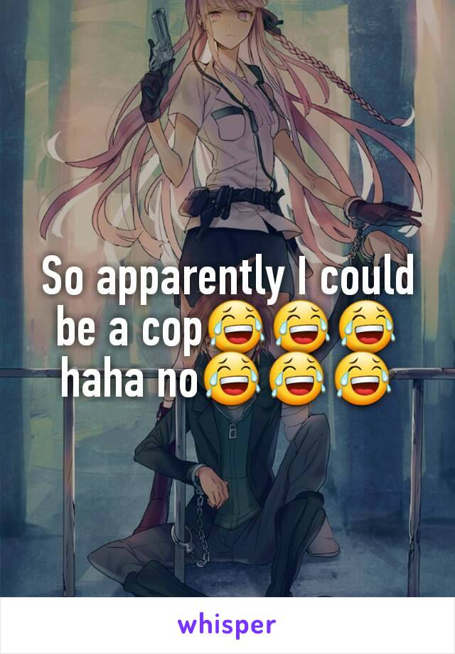 So apparently I could be a cop😂😂😂 haha no😂😂😂