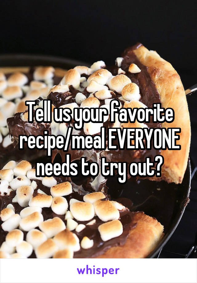 Tell us your favorite recipe/meal EVERYONE needs to try out?