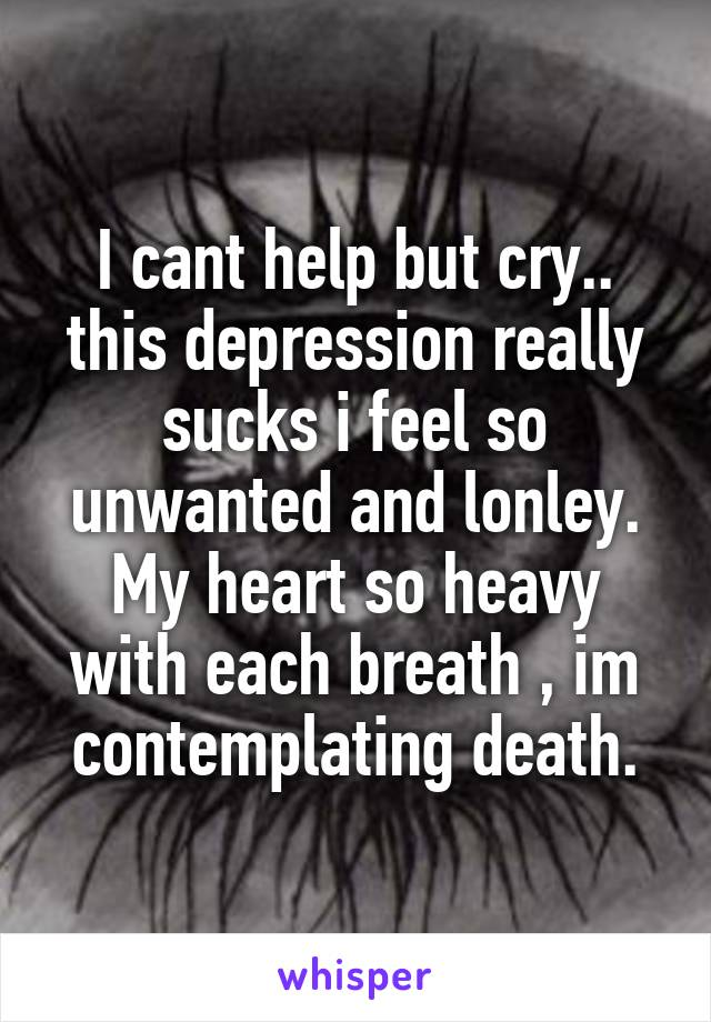 I cant help but cry.. this depression really sucks i feel so unwanted and lonley. My heart so heavy with each breath , im contemplating death.