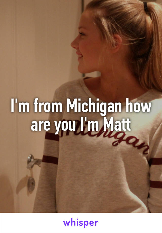 I'm from Michigan how are you I'm Matt