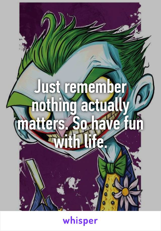Just remember nothing actually matters. So have fun with life.