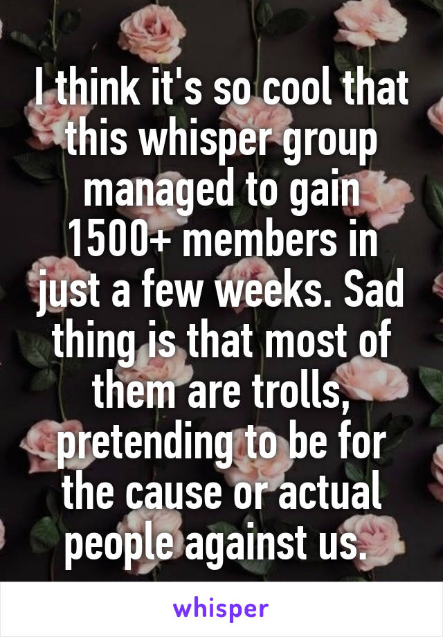 I think it's so cool that this whisper group managed to gain 1500+ members in just a few weeks. Sad thing is that most of them are trolls, pretending to be for the cause or actual people against us.
