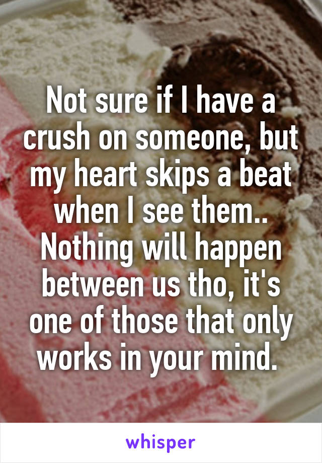 Not sure if I have a crush on someone, but my heart skips a beat when I see them.. Nothing will happen between us tho, it's one of those that only works in your mind.