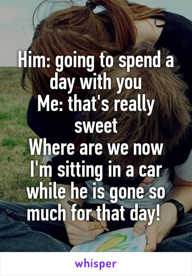 Him: going to spend a day with you Me: that's really sweet Where are we now I'm sitting in a car while he is gone so much for that day!
