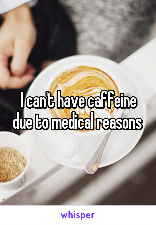 I can't have caffeine due to medical reasons