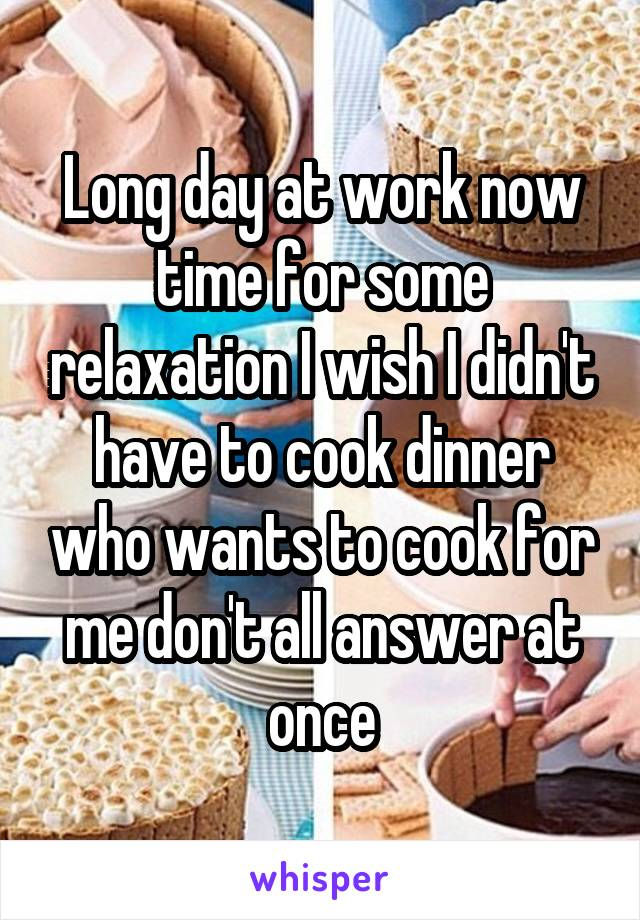 Long day at work now time for some relaxation I wish I didn't have to cook dinner who wants to cook for me don't all answer at once