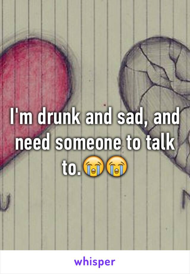 I'm drunk and sad, and need someone to talk to.😭😭