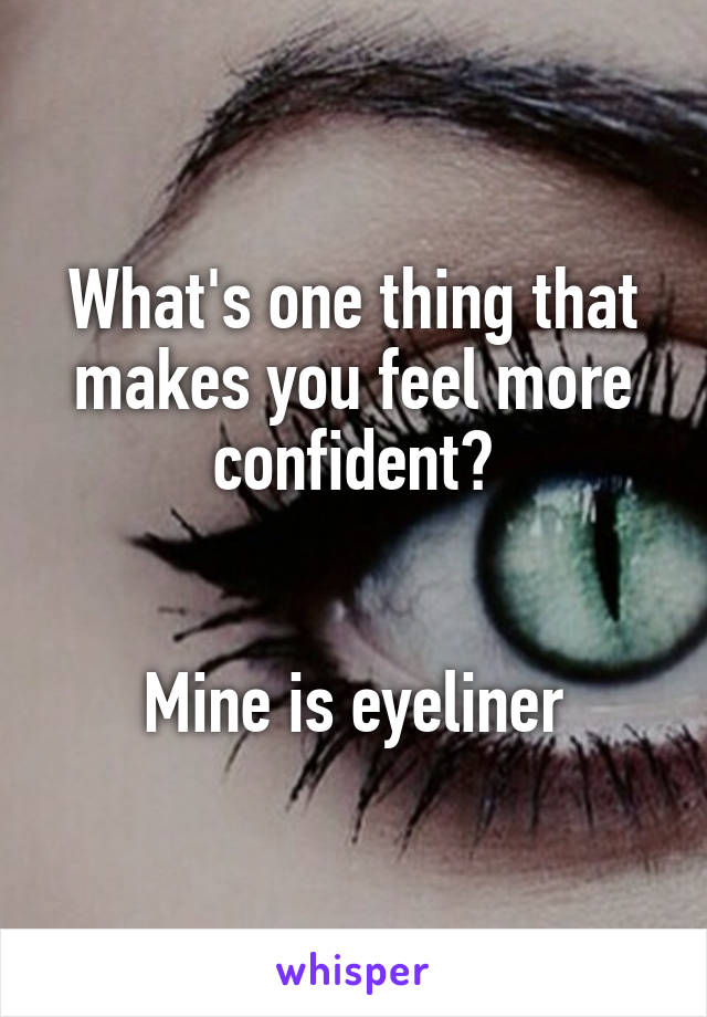 What's one thing that makes you feel more confident?   Mine is eyeliner