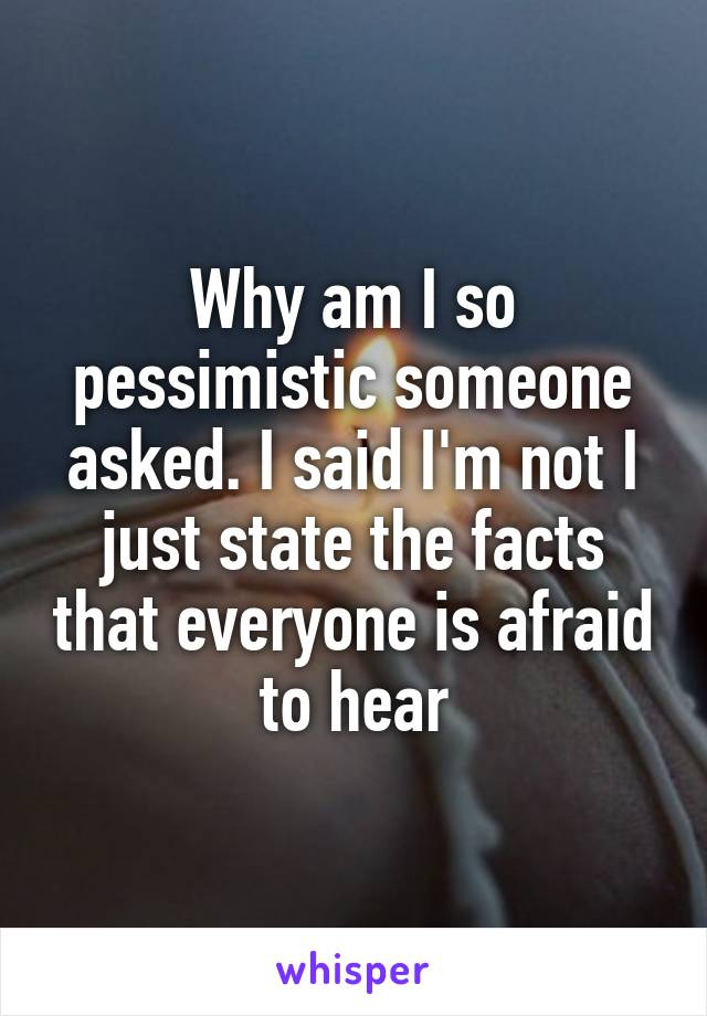 Why am I so pessimistic someone asked. I said I'm not I just state the facts that everyone is afraid to hear