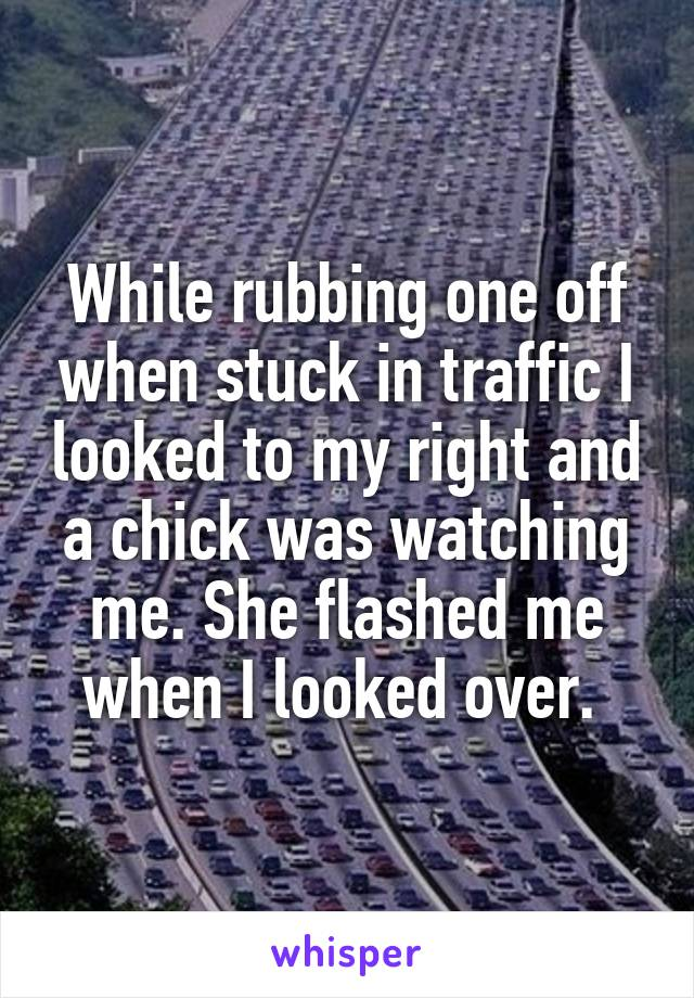 While rubbing one off when stuck in traffic I looked to my right and a chick was watching me. She flashed me when I looked over.