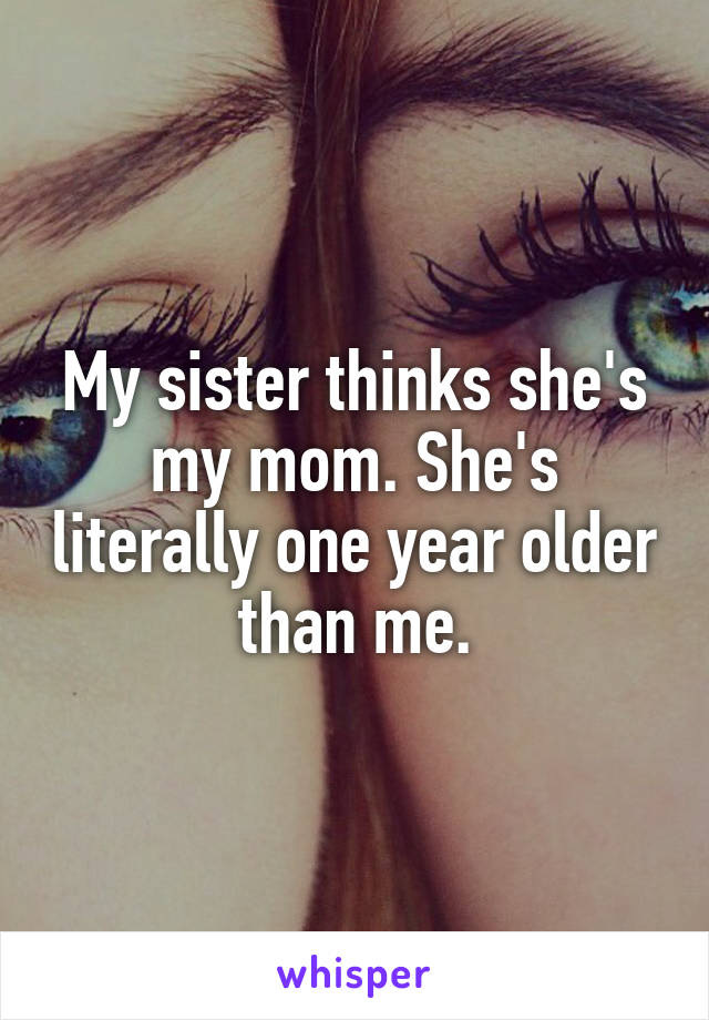 My sister thinks she's my mom. She's literally one year older than me.