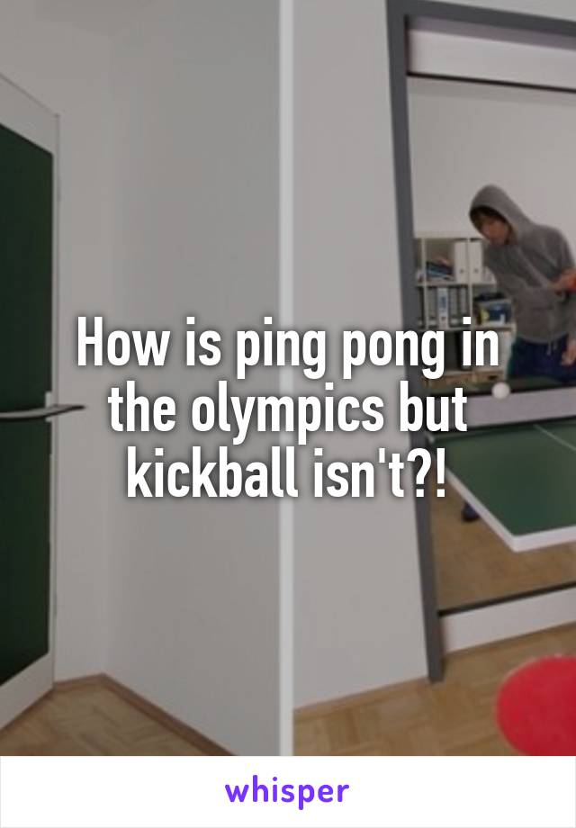How is ping pong in the olympics but kickball isn't?!
