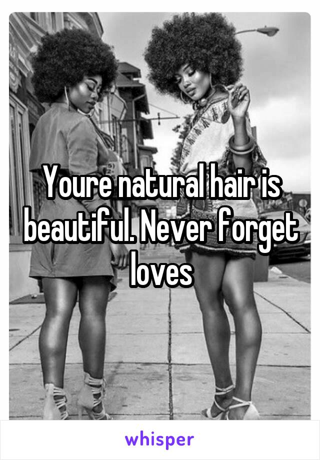 Youre natural hair is beautiful. Never forget loves