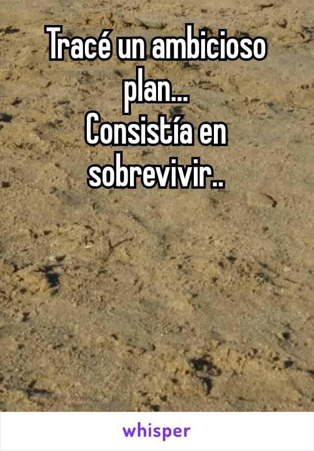 Tracé un ambicioso plan... Consistía en sobrevivir..