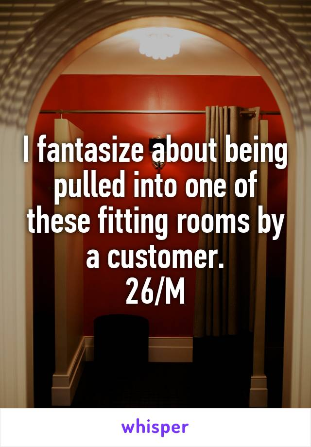 I fantasize about being pulled into one of these fitting rooms by a customer. 26/M