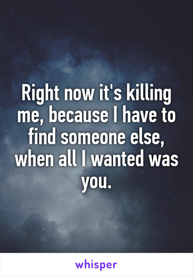 Right now it's killing me, because I have to find someone else, when all I wanted was you.