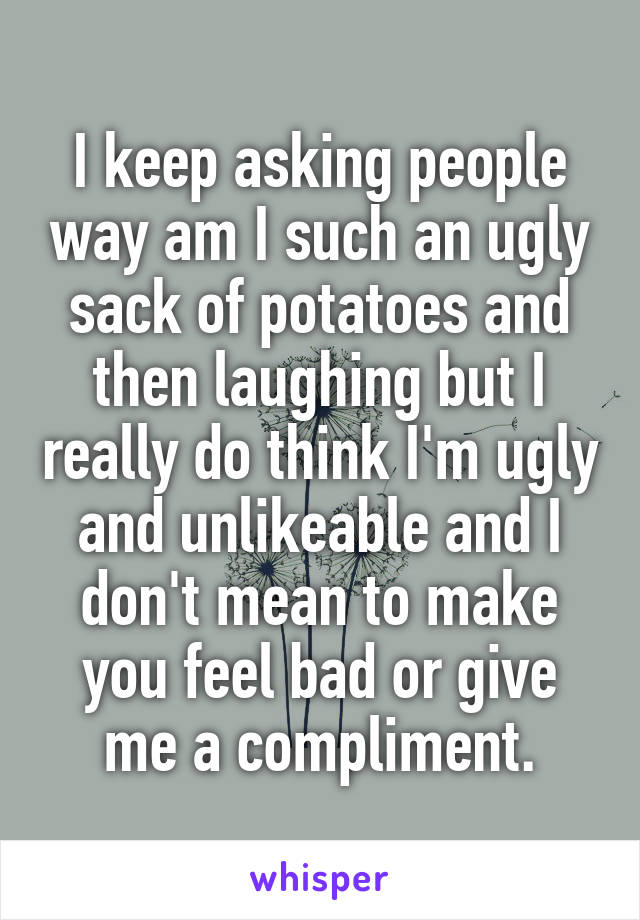 I keep asking people way am I such an ugly sack of potatoes and then laughing but I really do think I'm ugly and unlikeable and I don't mean to make you feel bad or give me a compliment.