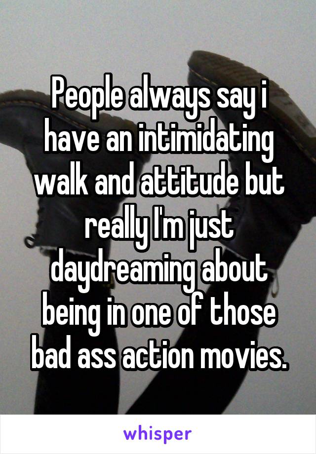 People always say i have an intimidating walk and attitude but really I'm just daydreaming about being in one of those bad ass action movies.