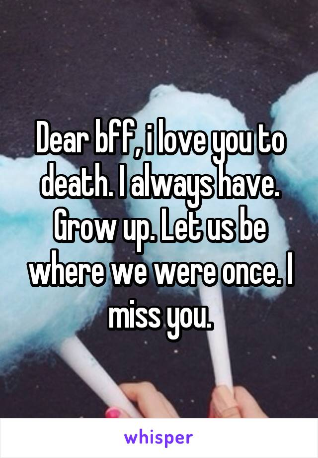Dear bff, i love you to death. I always have. Grow up. Let us be where we were once. I miss you.