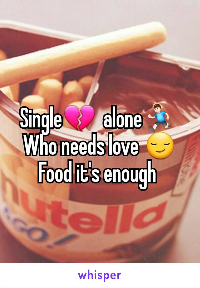 Single💔  alone🏃  Who needs love 😏 Food it's enough