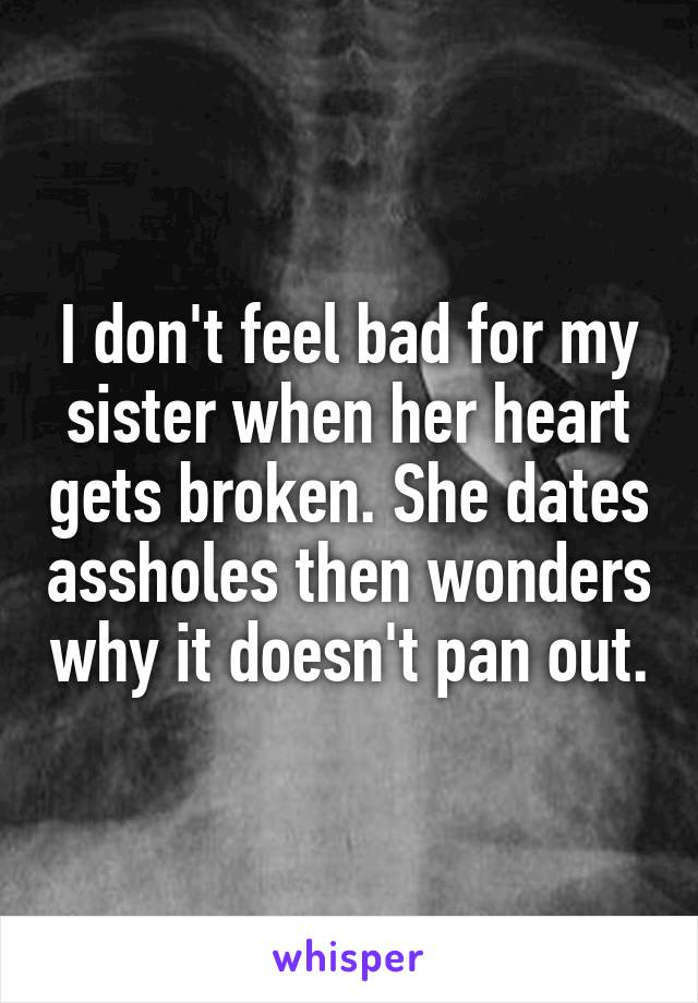I don't feel bad for my sister when her heart gets broken. She dates assholes then wonders why it doesn't pan out.