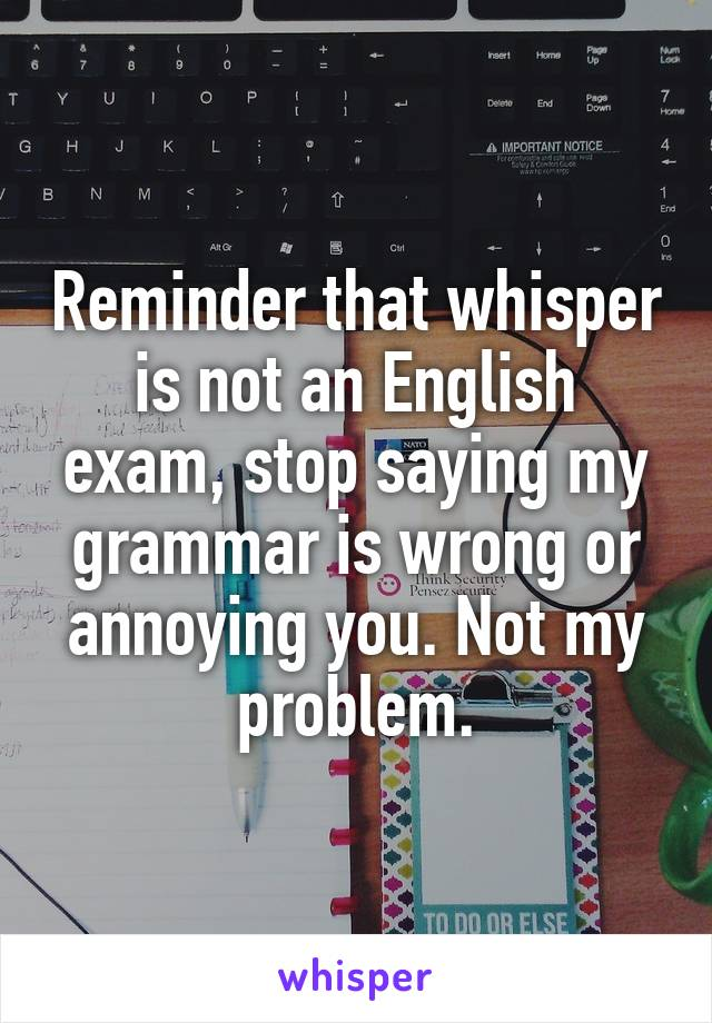 Reminder that whisper is not an English exam, stop saying my grammar is wrong or annoying you. Not my problem.