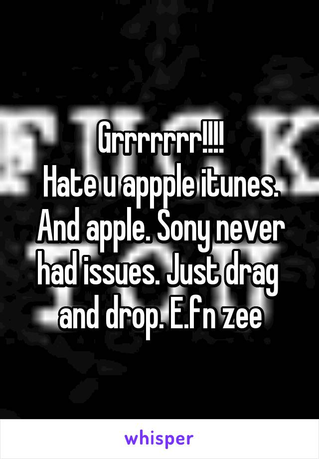 Grrrrrrr!!!! Hate u appple itunes. And apple. Sony never had issues. Just drag  and drop. E.fn zee
