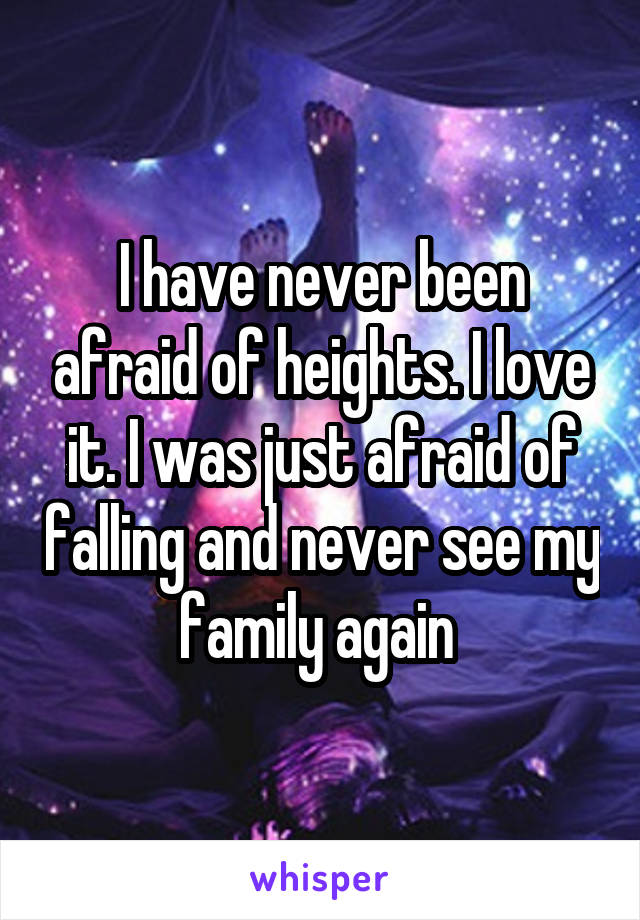 I have never been afraid of heights. I love it. I was just afraid of falling and never see my family again