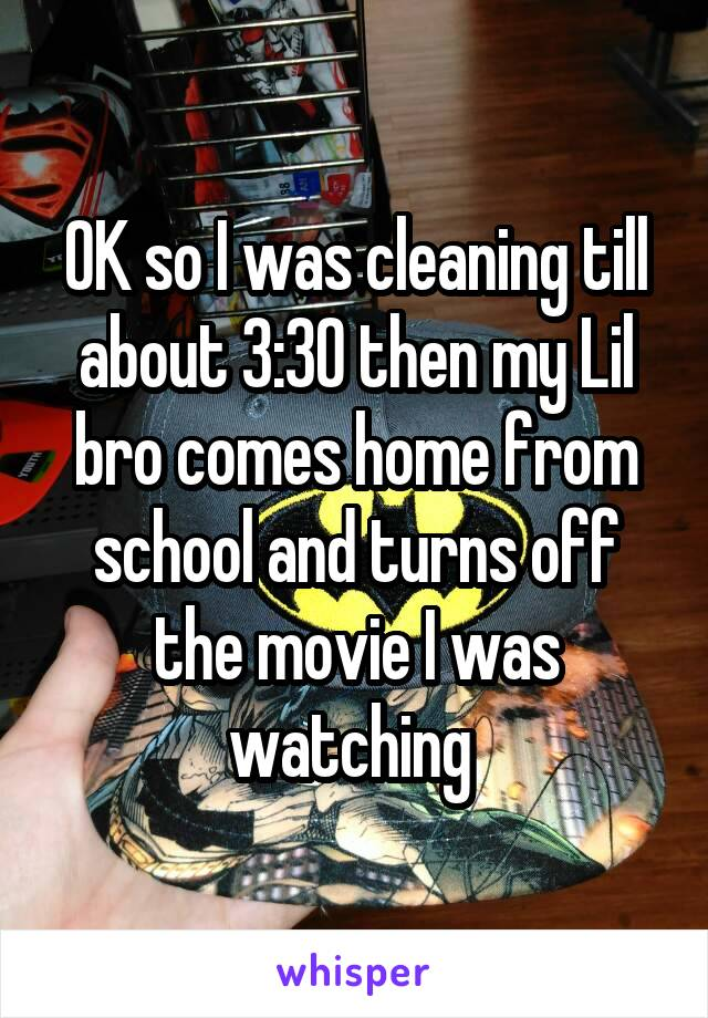 OK so I was cleaning till about 3:30 then my Lil bro comes home from school and turns off the movie I was watching