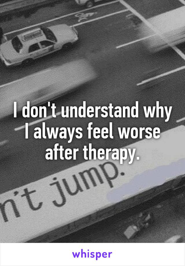 I don't understand why I always feel worse after therapy.