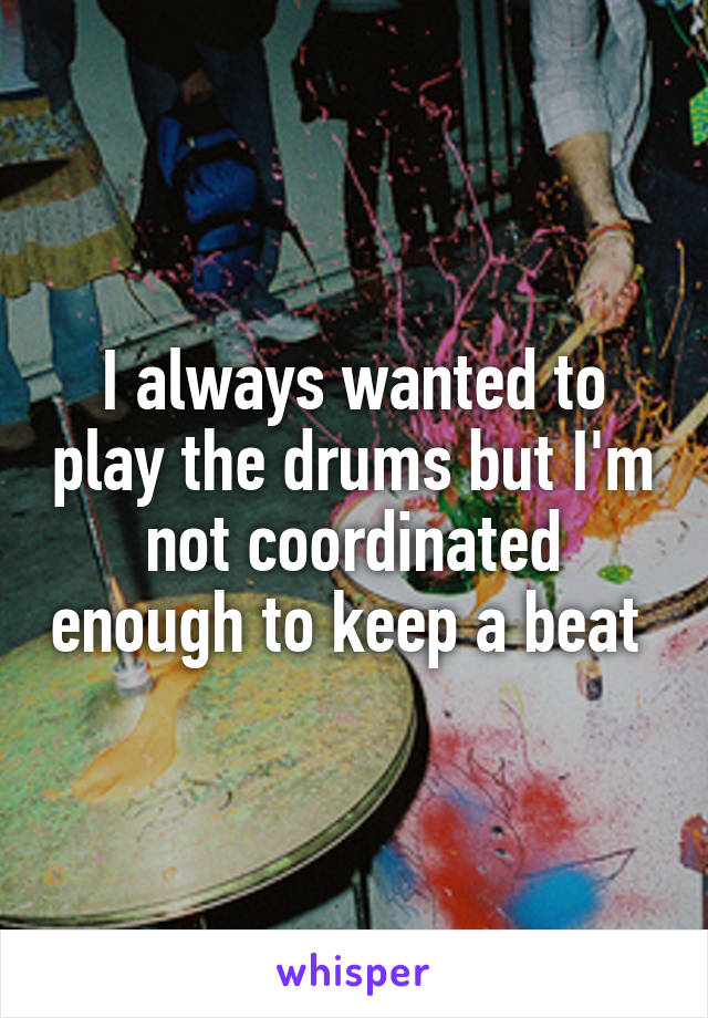 I always wanted to play the drums but I'm not coordinated enough to keep a beat
