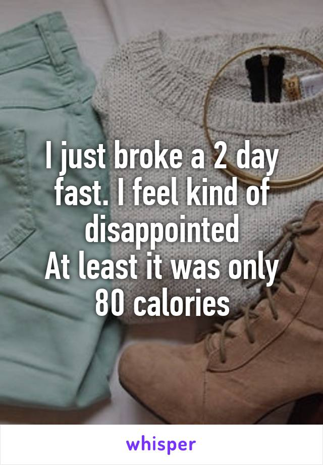 I just broke a 2 day fast. I feel kind of disappointed At least it was only 80 calories