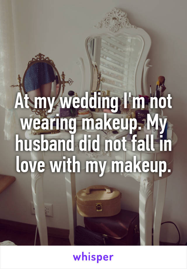 At my wedding I'm not wearing makeup. My husband did not fall in love with my makeup.