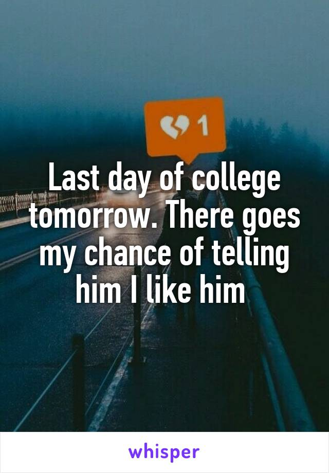 Last day of college tomorrow. There goes my chance of telling him I like him