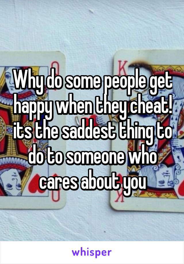 Why do some people get happy when they cheat! its the saddest thing to do to someone who cares about you
