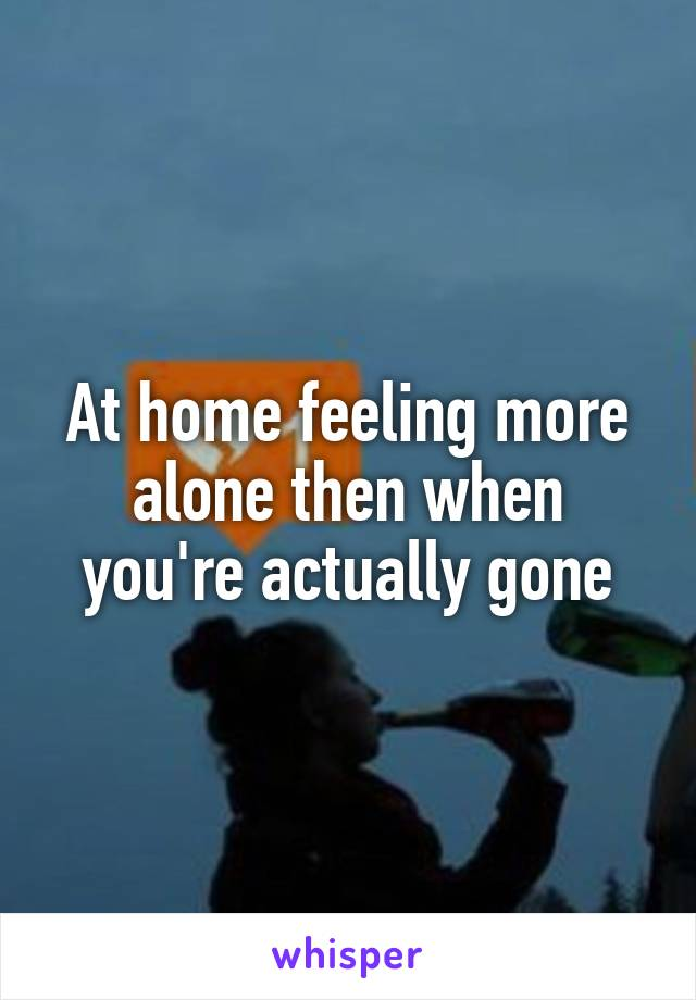 At home feeling more alone then when you're actually gone