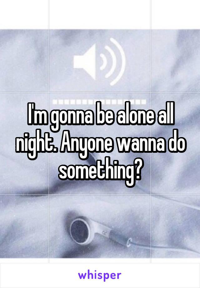 I'm gonna be alone all night. Anyone wanna do something?