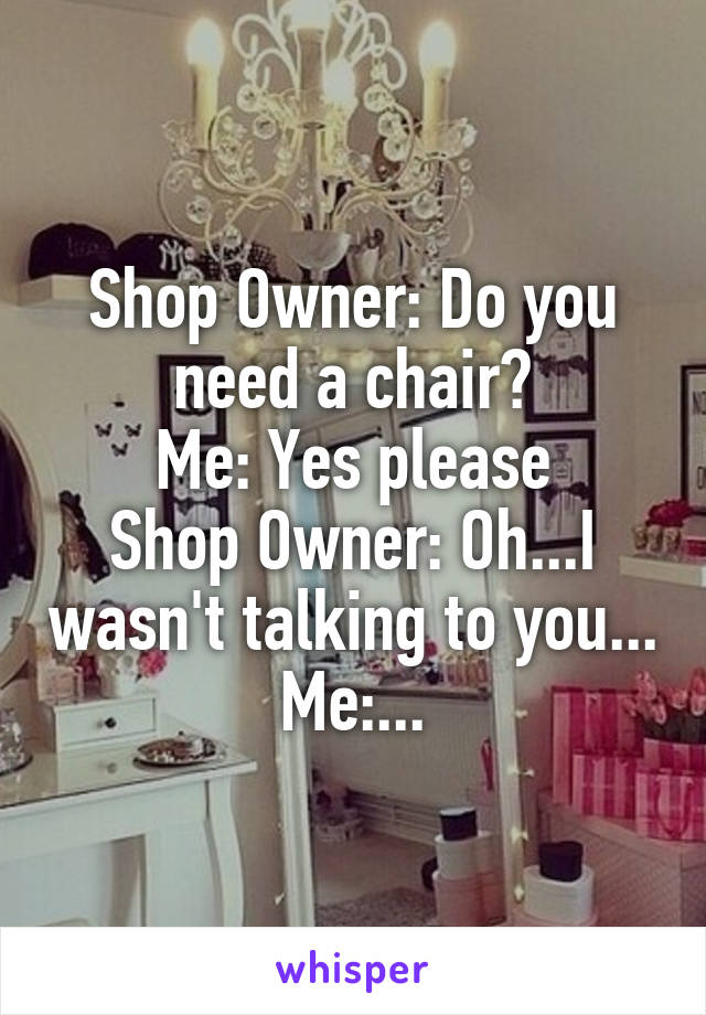 Shop Owner: Do you need a chair? Me: Yes please Shop Owner: Oh...I wasn't talking to you... Me:...