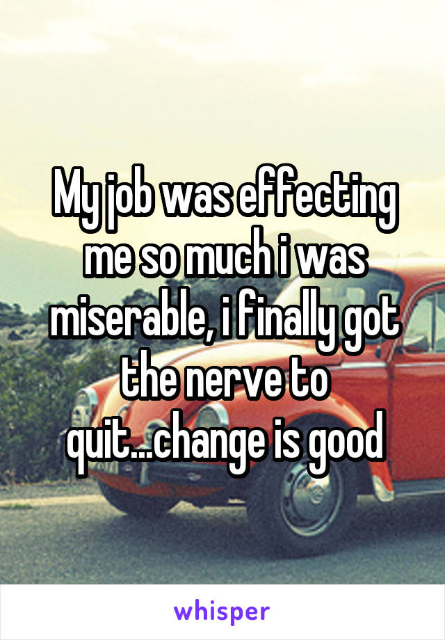 My job was effecting me so much i was miserable, i finally got the nerve to quit...change is good