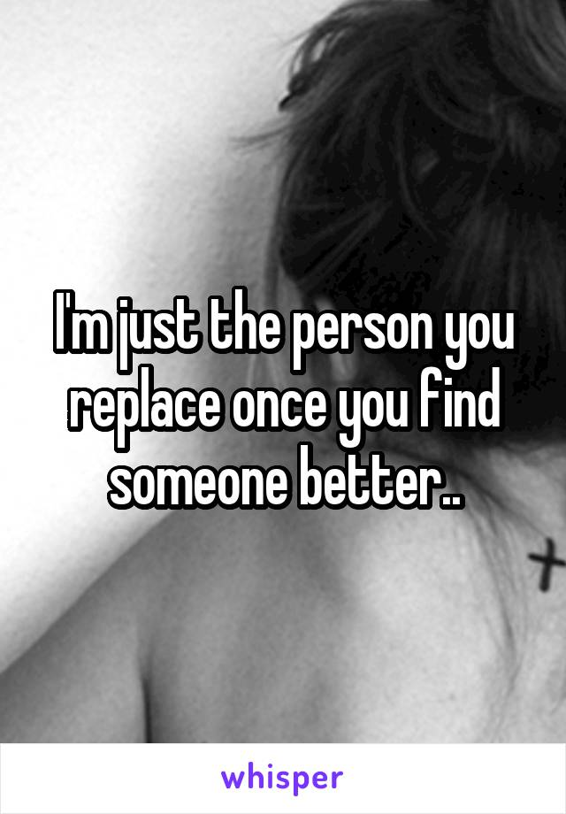 I'm just the person you replace once you find someone better..