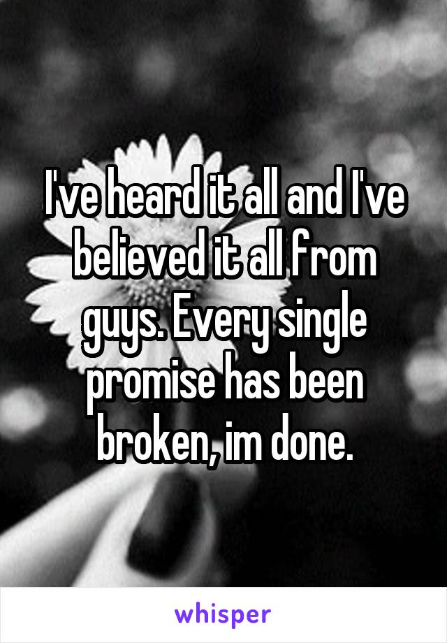 I've heard it all and I've believed it all from guys. Every single promise has been broken, im done.