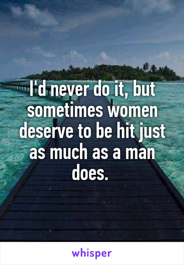 I'd never do it, but sometimes women deserve to be hit just as much as a man does.