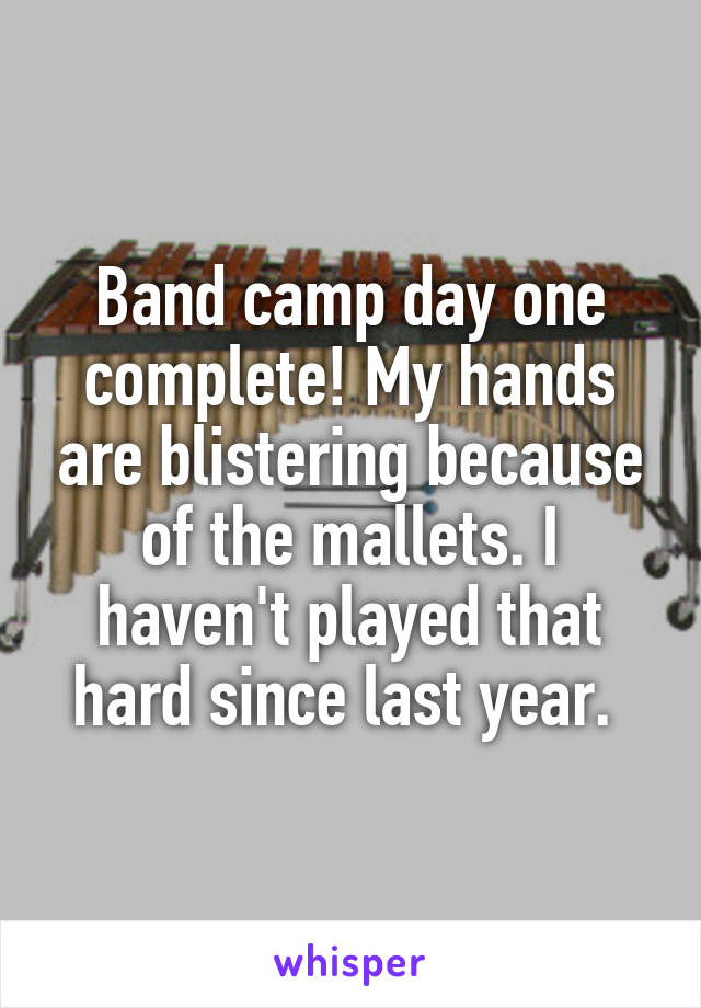 Band camp day one complete! My hands are blistering because of the mallets. I haven't played that hard since last year.