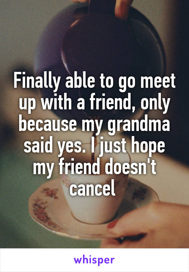 Finally able to go meet up with a friend, only because my grandma said yes. I just hope my friend doesn't cancel