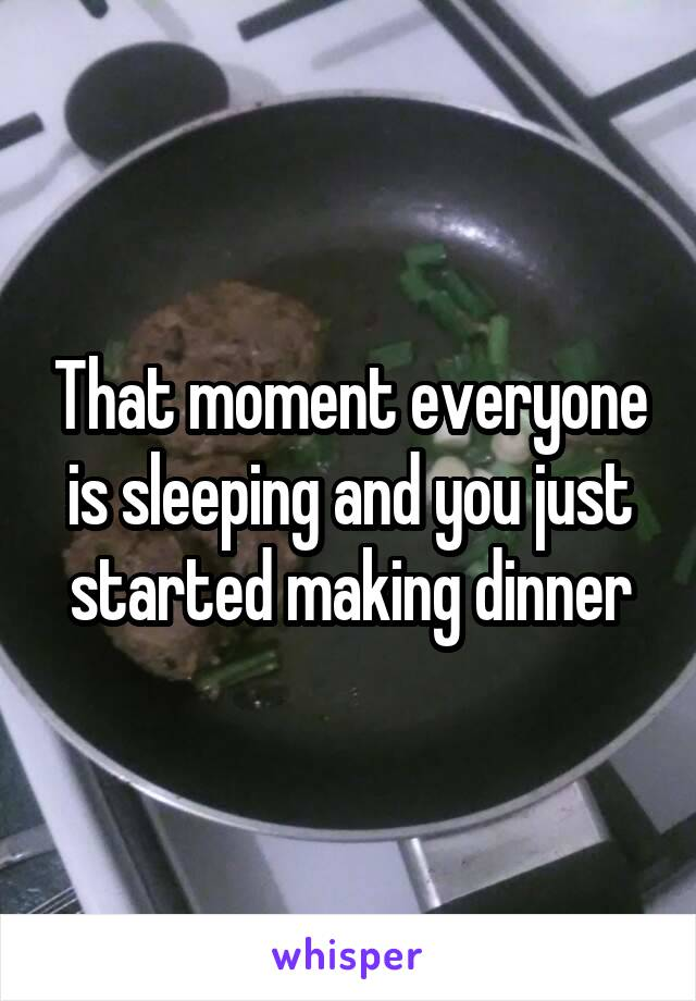 That moment everyone is sleeping and you just started making dinner
