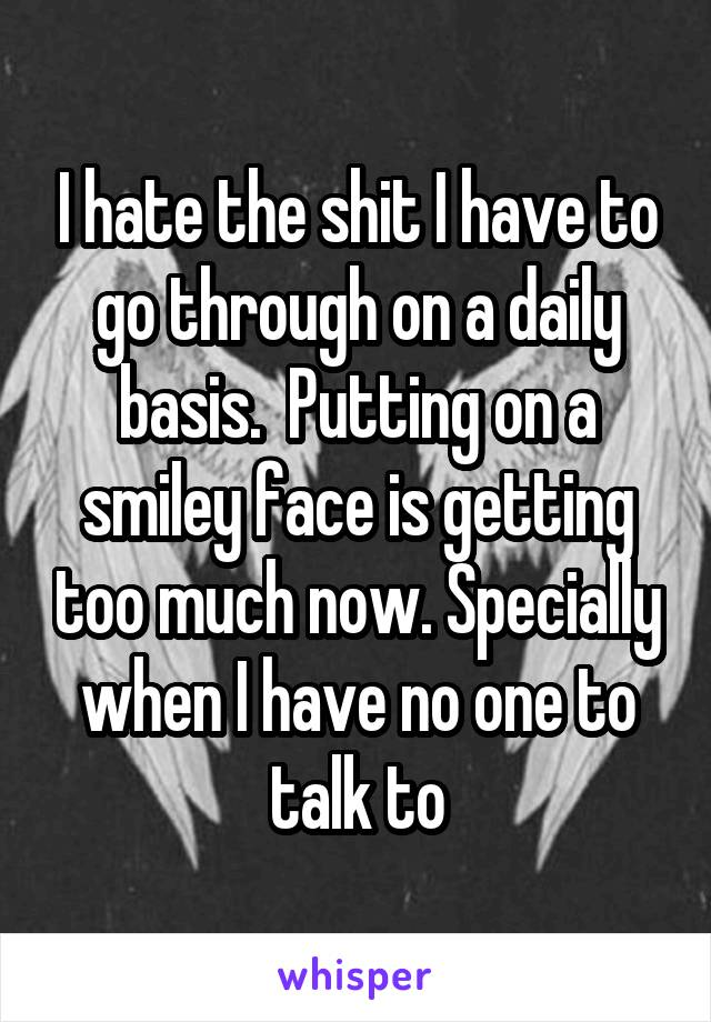 I hate the shit I have to go through on a daily basis.  Putting on a smiley face is getting too much now. Specially when I have no one to talk to