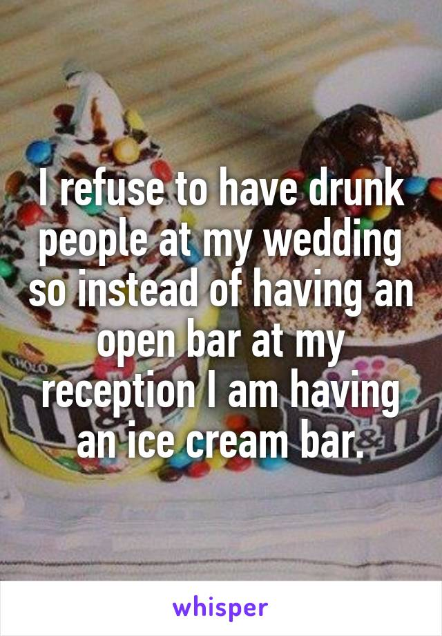 I refuse to have drunk people at my wedding so instead of having an open bar at my reception I am having an ice cream bar.